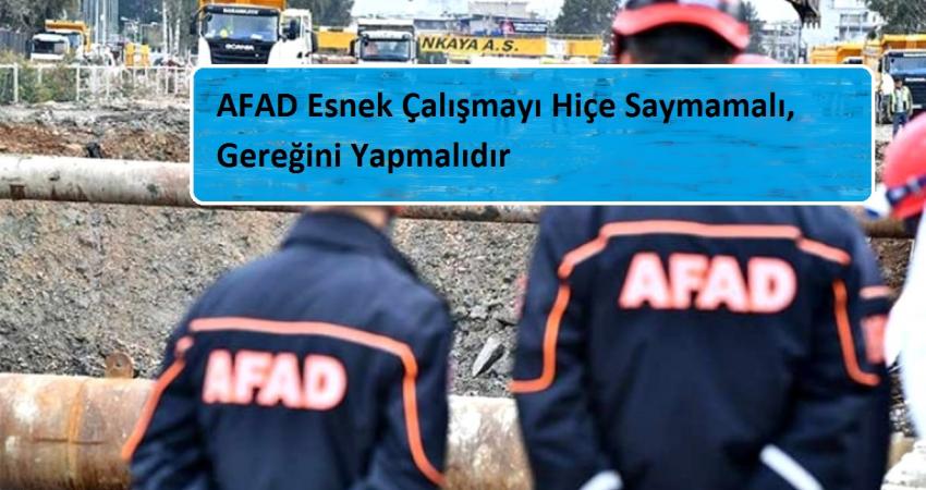 AFAD Esnek Çalışmayı Hiçe Saymamalı, Gereğini Yapmalıdır