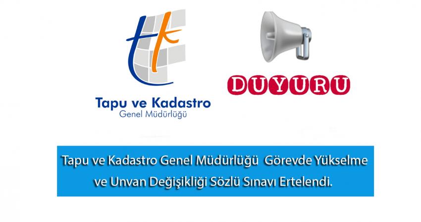 Tapu ve Kadastro Genel Müdürlüğü  Görevde Yükselme ve Unvan Değişikliği Sözlü Sınavı Ertelendi.